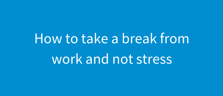 How to take a break from work and not stress
