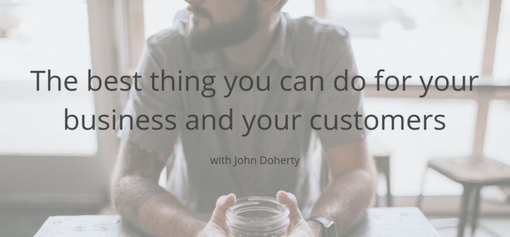 The best thing you can do for your business and your customers