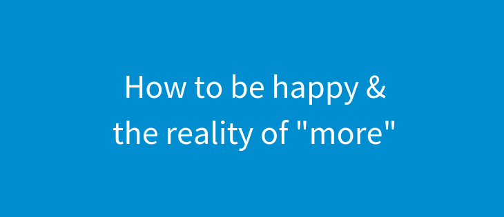 "How to be happy and the reality of ""more"""